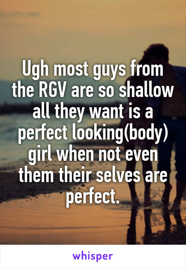 Ugh most guys from the RGV are so shallow all they want is a perfect looking(body) girl when not even them their selves are perfect.