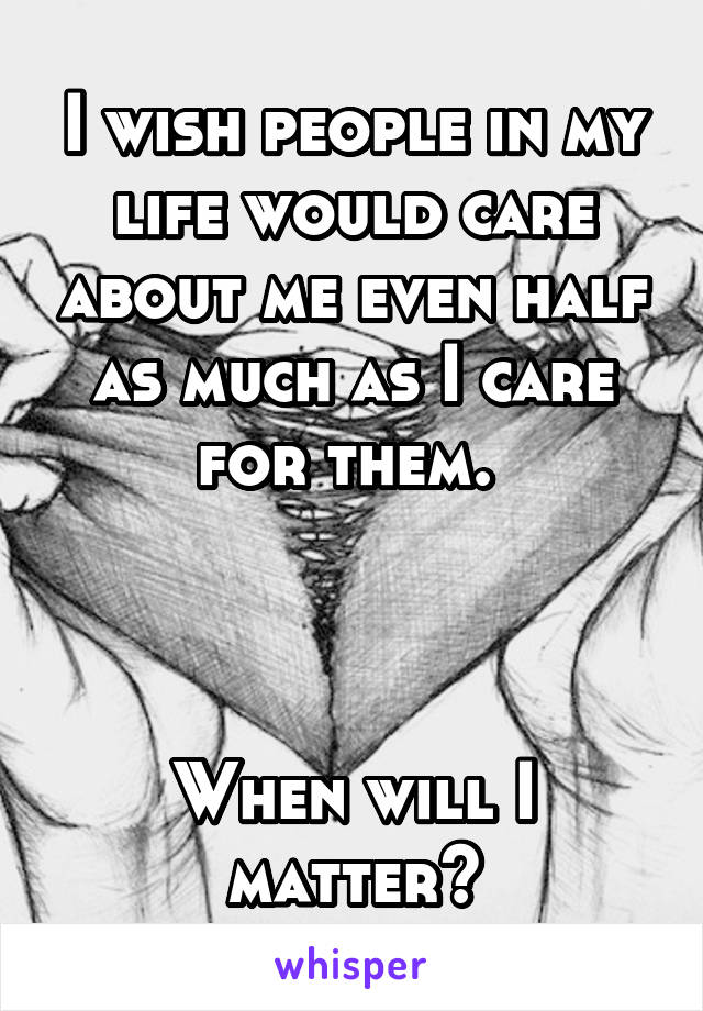 I wish people in my life would care about me even half as much as I care for them.     When will I matter?