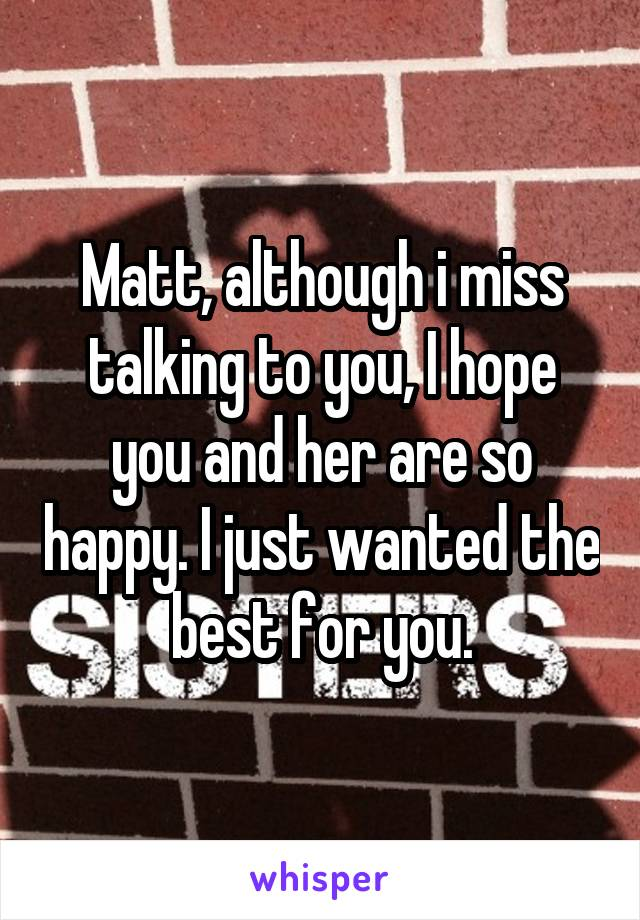 Matt, although i miss talking to you, I hope you and her are so happy. I just wanted the best for you.