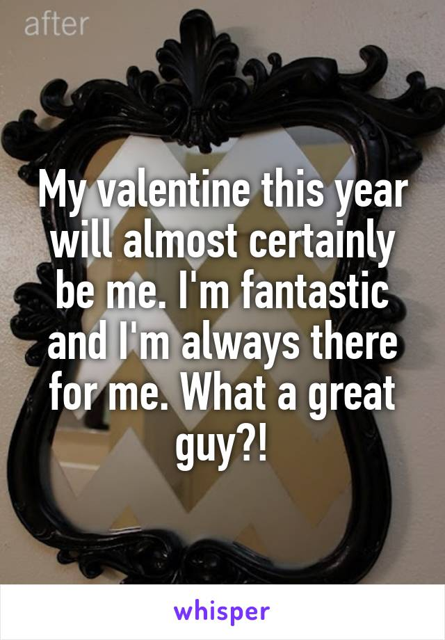 My valentine this year will almost certainly be me. I'm fantastic and I'm always there for me. What a great guy?!