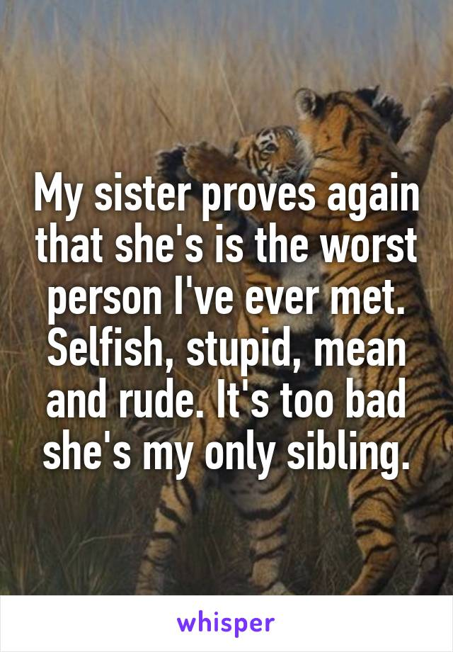 My sister proves again that she's is the worst person I've ever met. Selfish, stupid, mean and rude. It's too bad she's my only sibling.