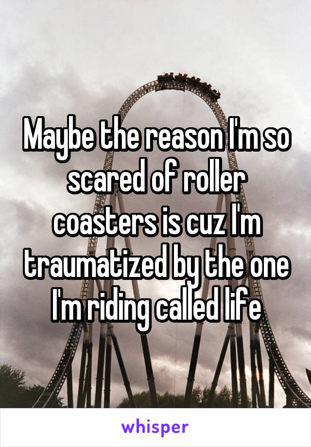 Maybe the reason I'm so scared of roller coasters is cuz I'm traumatized by the one I'm riding called life