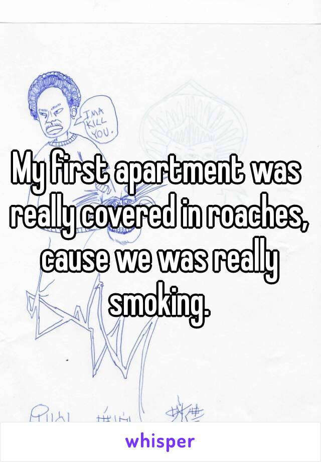 My first apartment was really covered in roaches, cause we was really smoking.