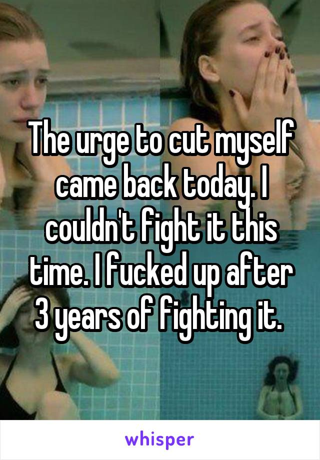 The urge to cut myself came back today. I couldn't fight it this time. I fucked up after 3 years of fighting it.