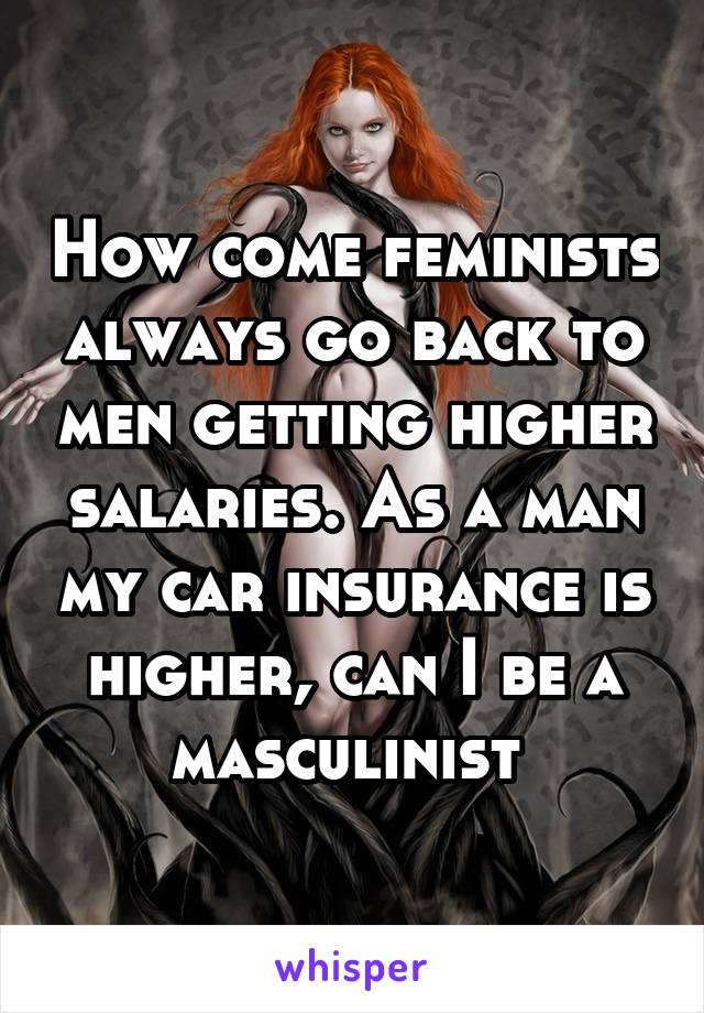 How come feminists always go back to men getting higher salaries. As a man my car insurance is higher, can I be a masculinist