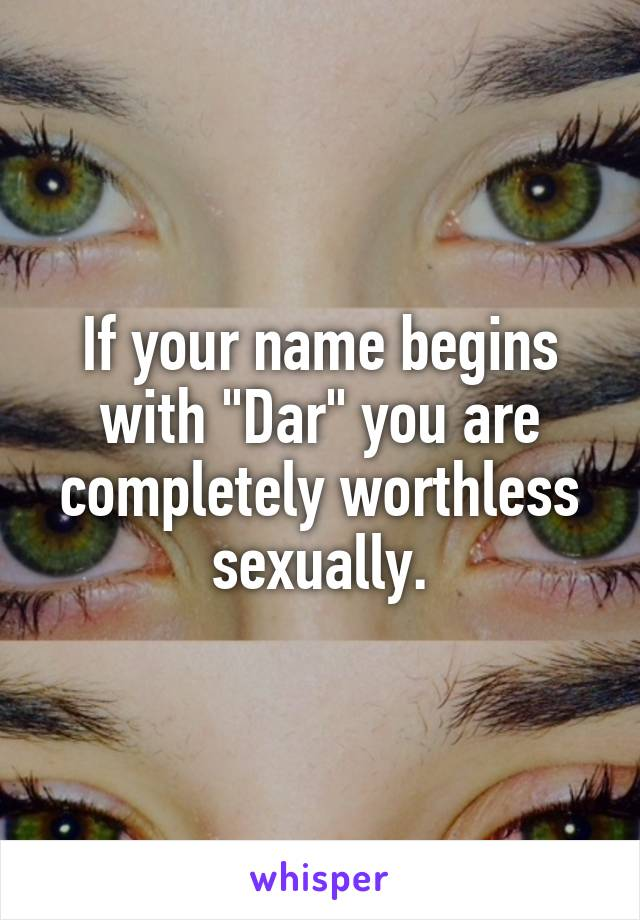 """If your name begins with """"Dar"""" you are completely worthless sexually."""