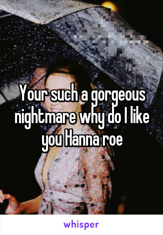 Your such a gorgeous nightmare why do I like you Hanna roe