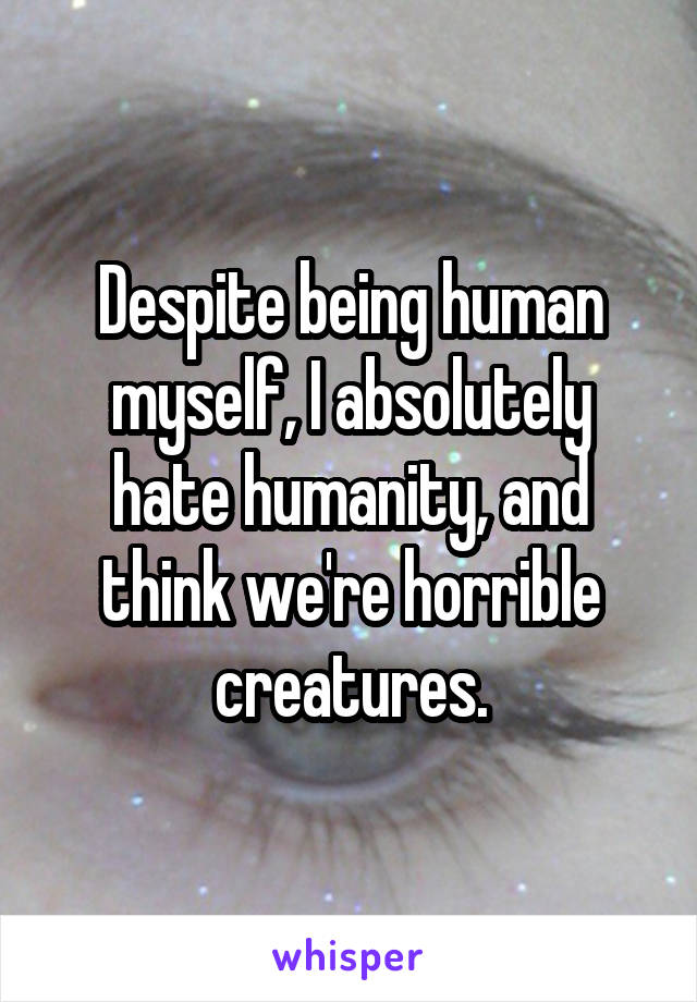 Despite being human myself, I absolutely hate humanity, and think we're horrible creatures.