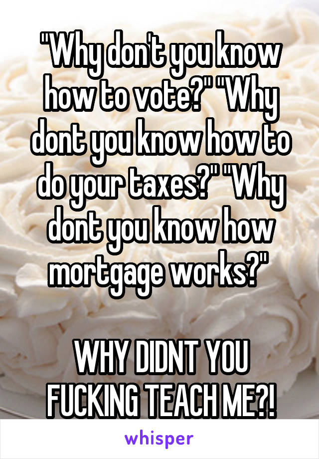 """Why don't you know how to vote?"" ""Why dont you know how to do your taxes?"" ""Why dont you know how mortgage works?""   WHY DIDNT YOU FUCKING TEACH ME?!"