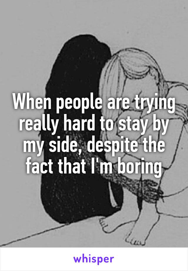 When people are trying really hard to stay by my side, despite the fact that I'm boring
