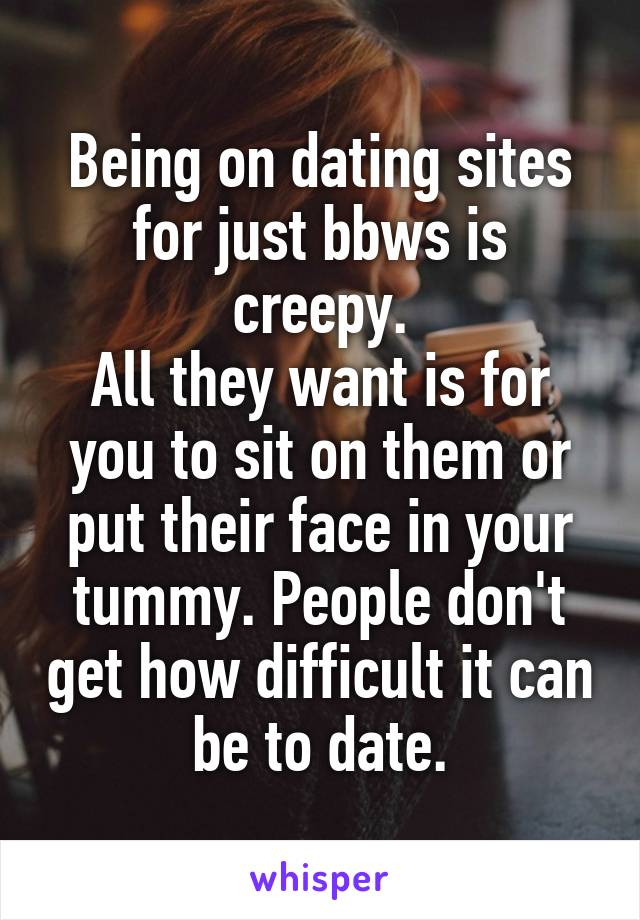 Being on dating sites for just bbws is creepy. All they want is for you to sit on them or put their face in your tummy. People don't get how difficult it can be to date.