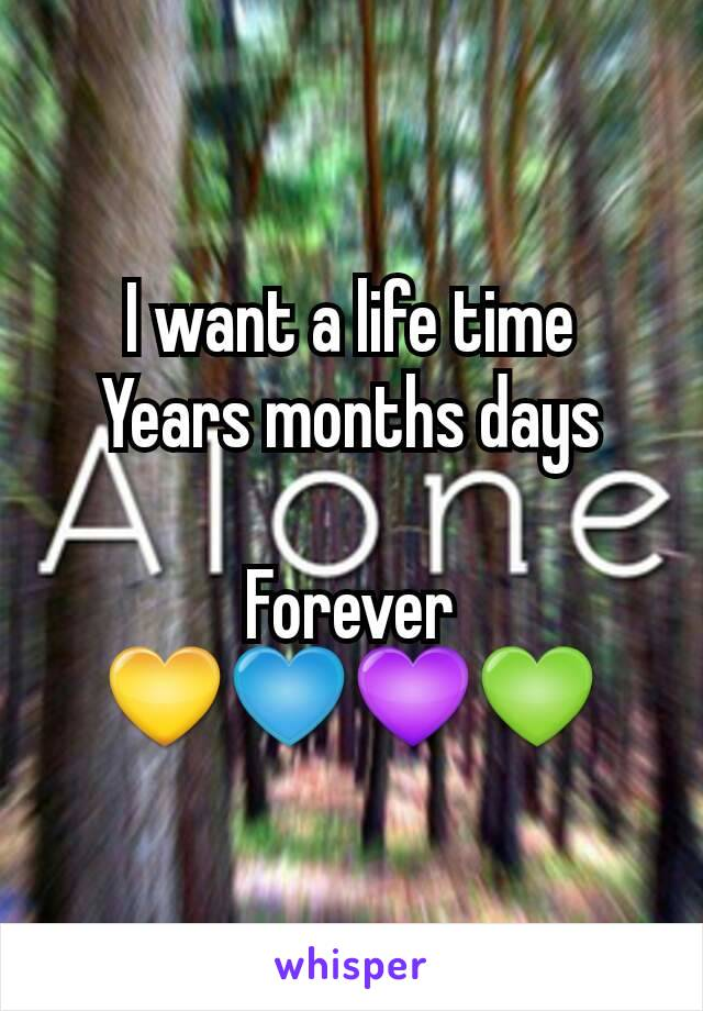 I want a life time Years months days  Forever 💛💙💜💚