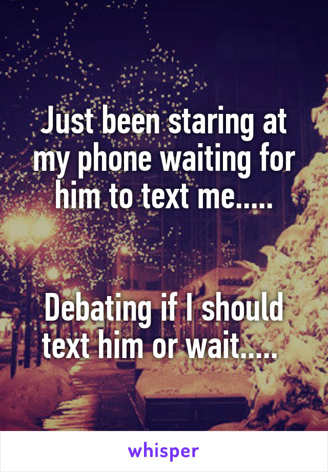 Just been staring at my phone waiting for him to text me.....   Debating if I should text him or wait.....