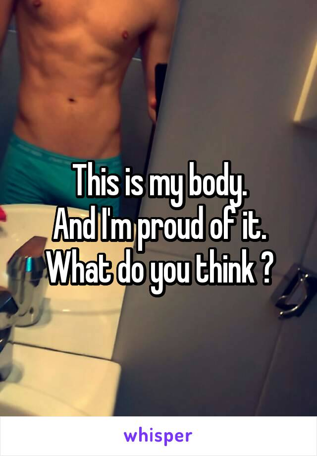 This is my body. And I'm proud of it. What do you think ?