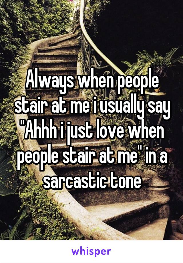 """Always when people stair at me i usually say """"Ahhh i just love when people stair at me"""" in a sarcastic tone"""