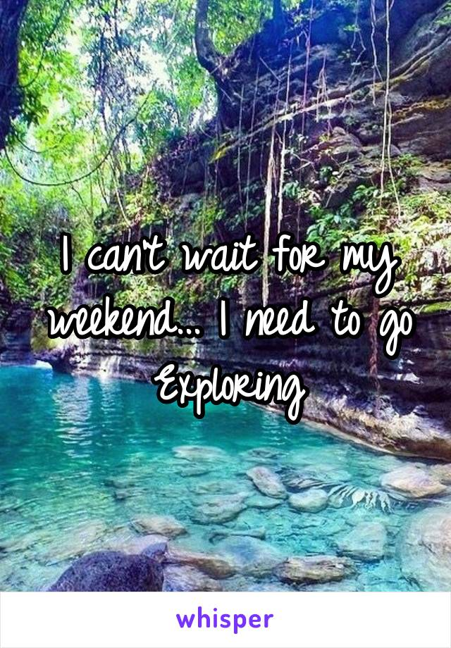 I can't wait for my weekend... I need to go Exploring