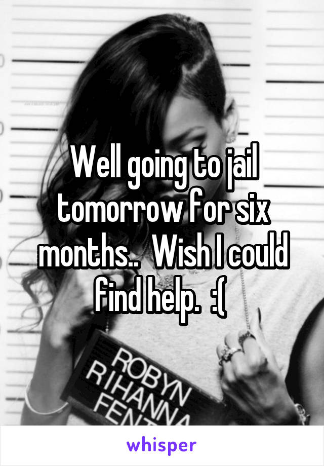 Well going to jail tomorrow for six months..  Wish I could find help.  :(
