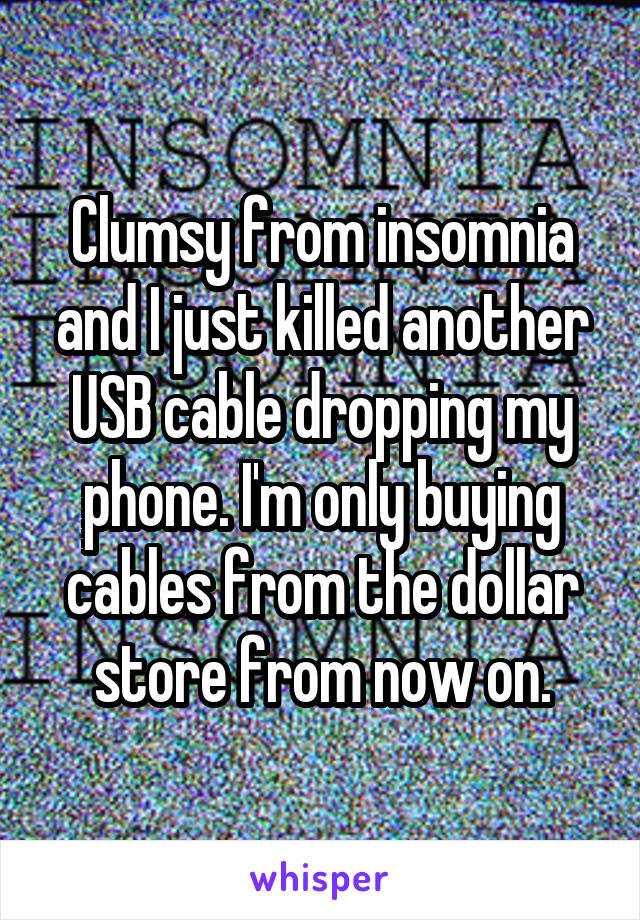 Clumsy from insomnia and I just killed another USB cable dropping my phone. I'm only buying cables from the dollar store from now on.
