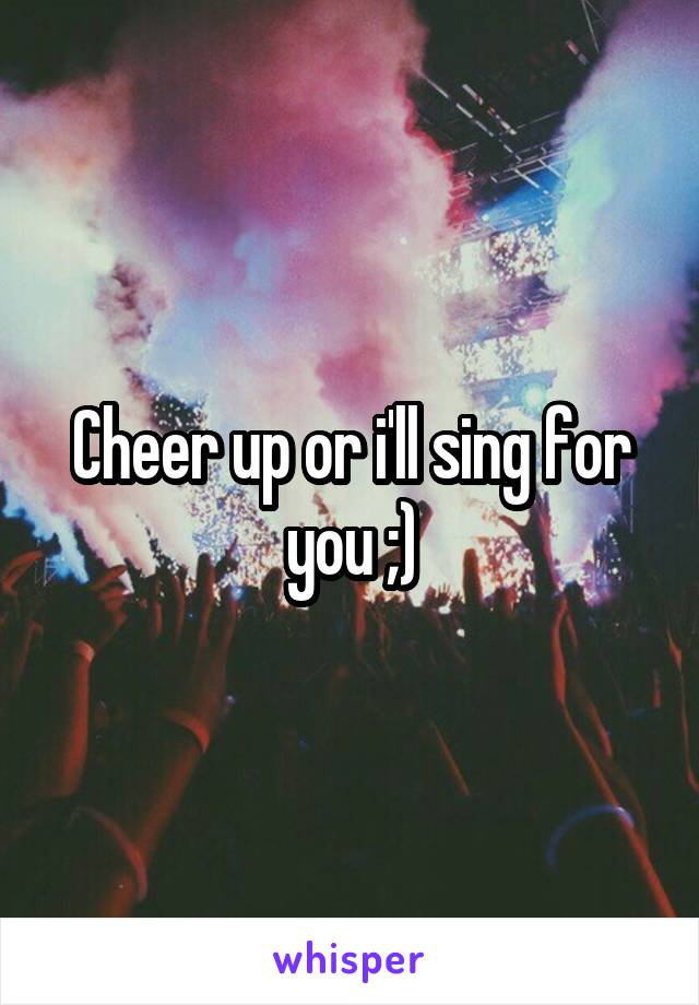 Cheer up or i'll sing for you ;)