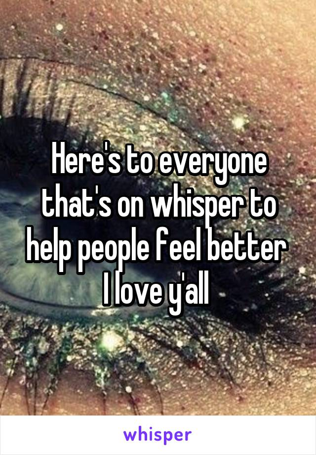 Here's to everyone that's on whisper to help people feel better  I love y'all