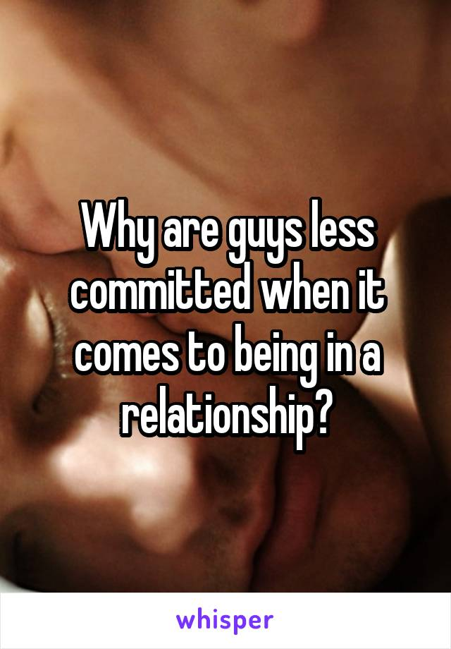 Why are guys less committed when it comes to being in a relationship?