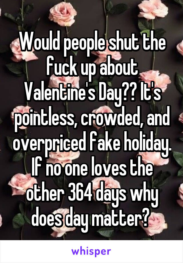 Would people shut the fuck up about Valentine's Day?? It's pointless, crowded, and overpriced fake holiday. If no one loves the other 364 days why does day matter?