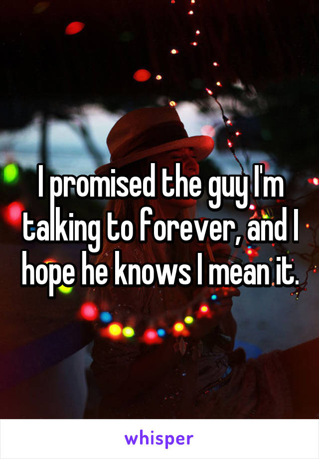 I promised the guy I'm talking to forever, and I hope he knows I mean it.