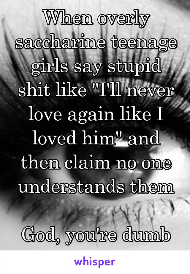 """When overly saccharine teenage girls say stupid shit like """"I'll never love again like I loved him"""" and then claim no one understands them  God, you're dumb as fuck"""