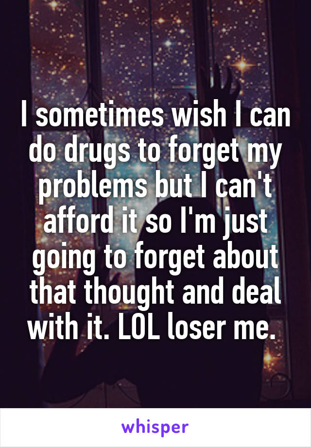 I sometimes wish I can do drugs to forget my problems but I can't afford it so I'm just going to forget about that thought and deal with it. LOL loser me.