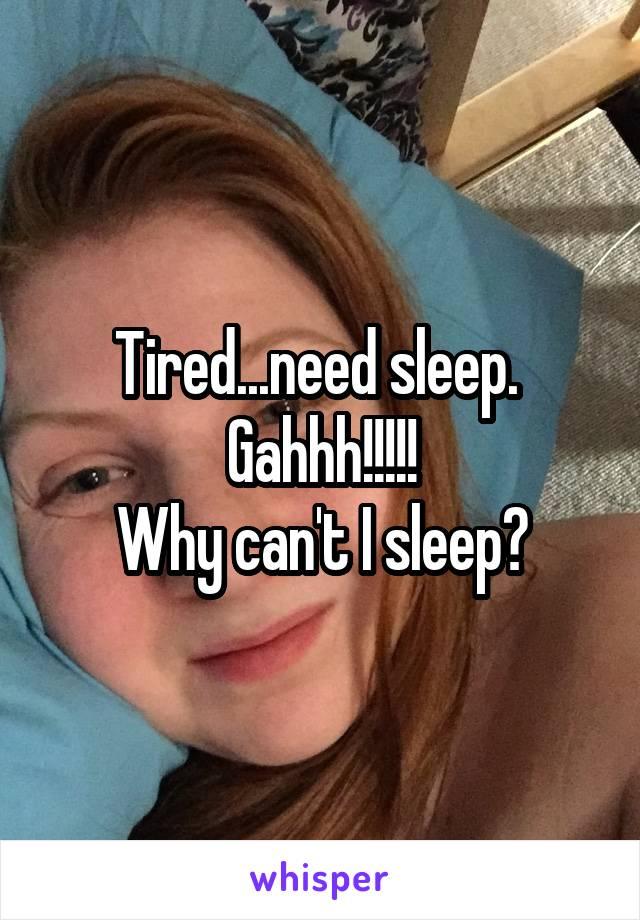 Tired...need sleep.  Gahhh!!!!! Why can't I sleep?