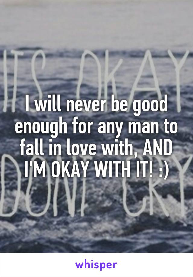 I will never be good enough for any man to fall in love with, AND I'M OKAY WITH IT! :)