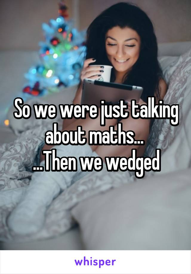 So we were just talking about maths...  ...Then we wedged