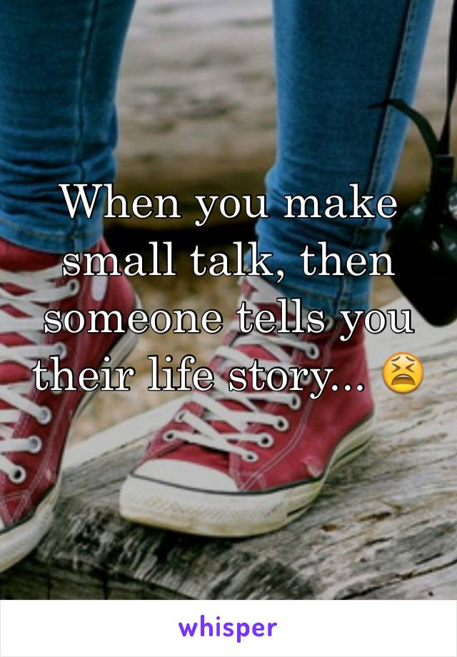 When you make small talk, then someone tells you their life story... 😫
