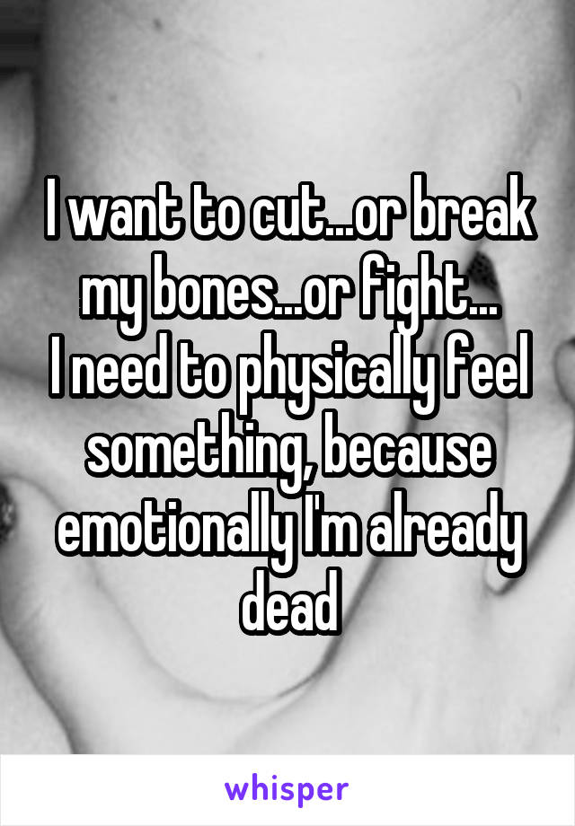 I want to cut...or break my bones...or fight... I need to physically feel something, because emotionally I'm already dead