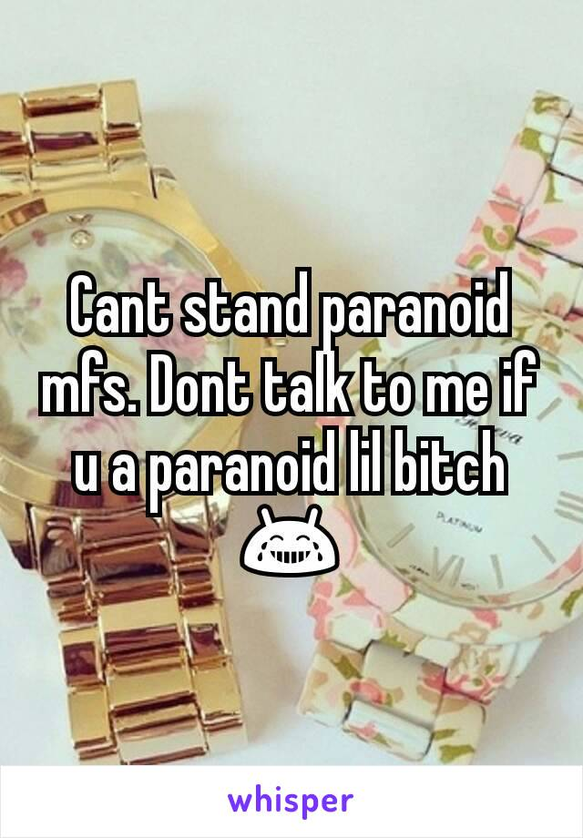 Cant stand paranoid mfs. Dont talk to me if u a paranoid lil bitch 😂