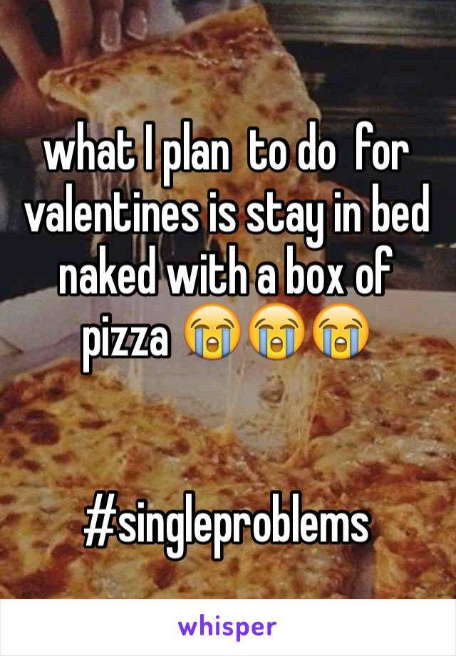 what I plan  to do  for  valentines is stay in bed naked with a box of pizza 😭😭😭    #singleproblems