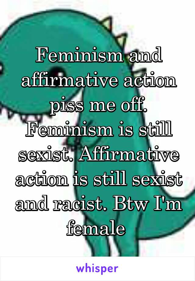 Feminism and affirmative action piss me off. Feminism is still sexist. Affirmative action is still sexist and racist. Btw I'm female