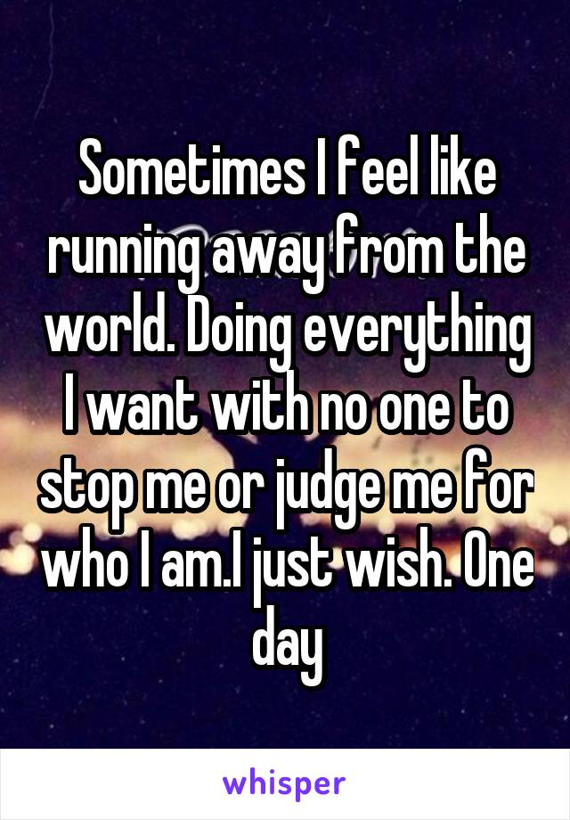 Sometimes I feel like running away from the world. Doing everything I want with no one to stop me or judge me for who I am.I just wish. One day