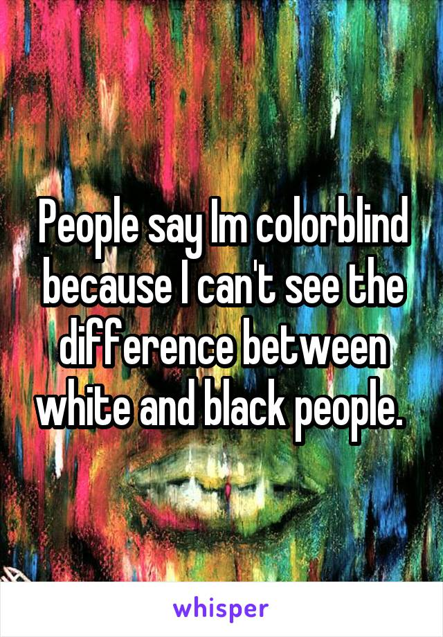 People say Im colorblind because I can't see the difference between white and black people.