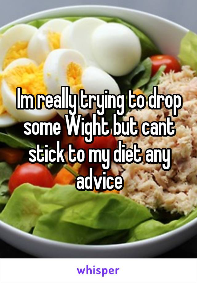 Im really trying to drop some Wight but cant stick to my diet any advice