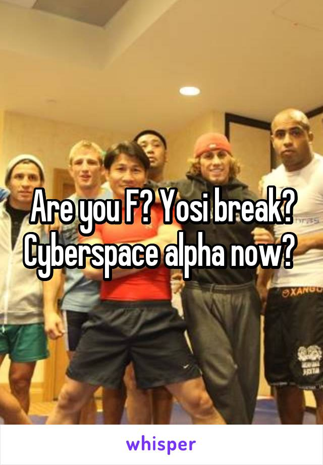 Are you F? Yosi break? Cyberspace alpha now?
