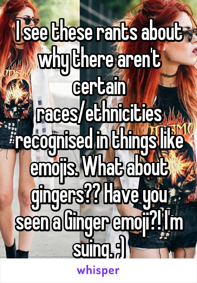 I see these rants about why there aren't certain races/ethnicities recognised in things like emojis. What about gingers?? Have you seen a Ginger emoji?! I'm suing. ;)