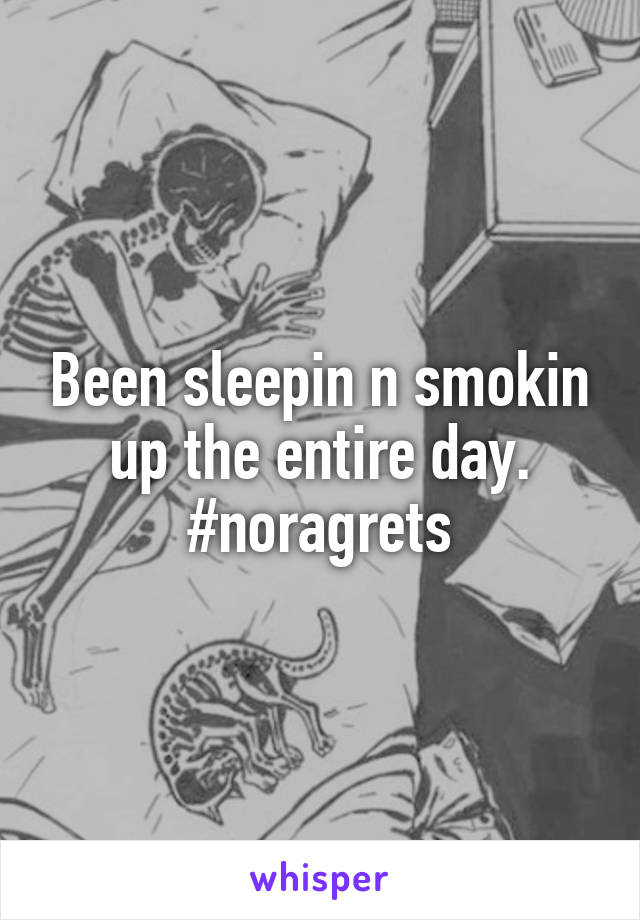 Been sleepin n smokin up the entire day. #noragrets