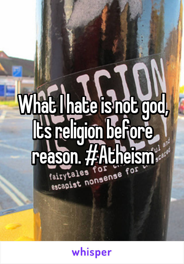 What I hate is not god, Its religion before reason. #Atheism