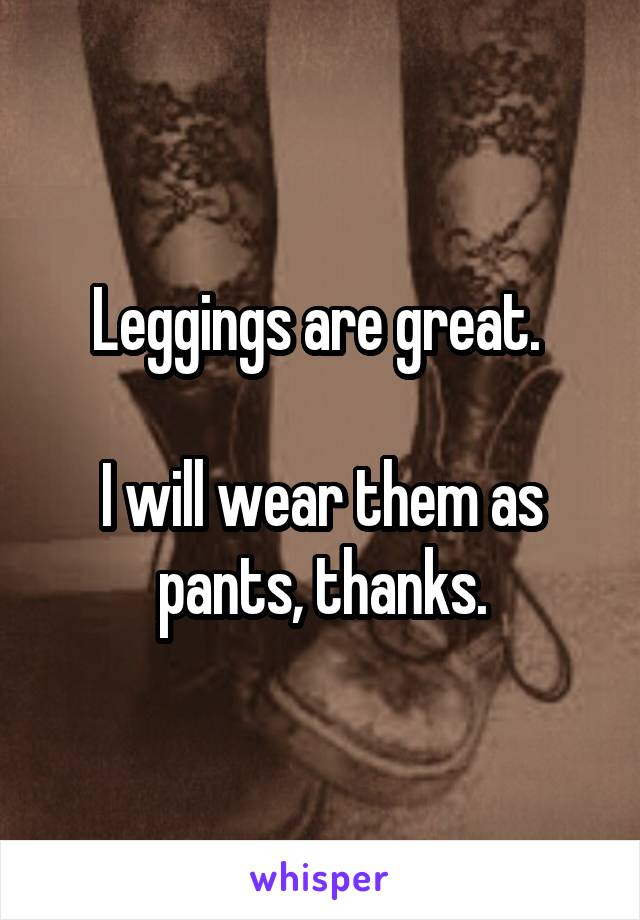 Leggings are great.   I will wear them as pants, thanks.