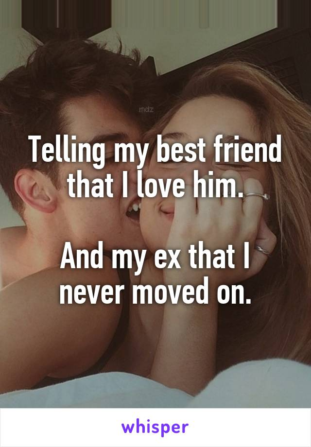 Telling my best friend that I love him.  And my ex that I never moved on.
