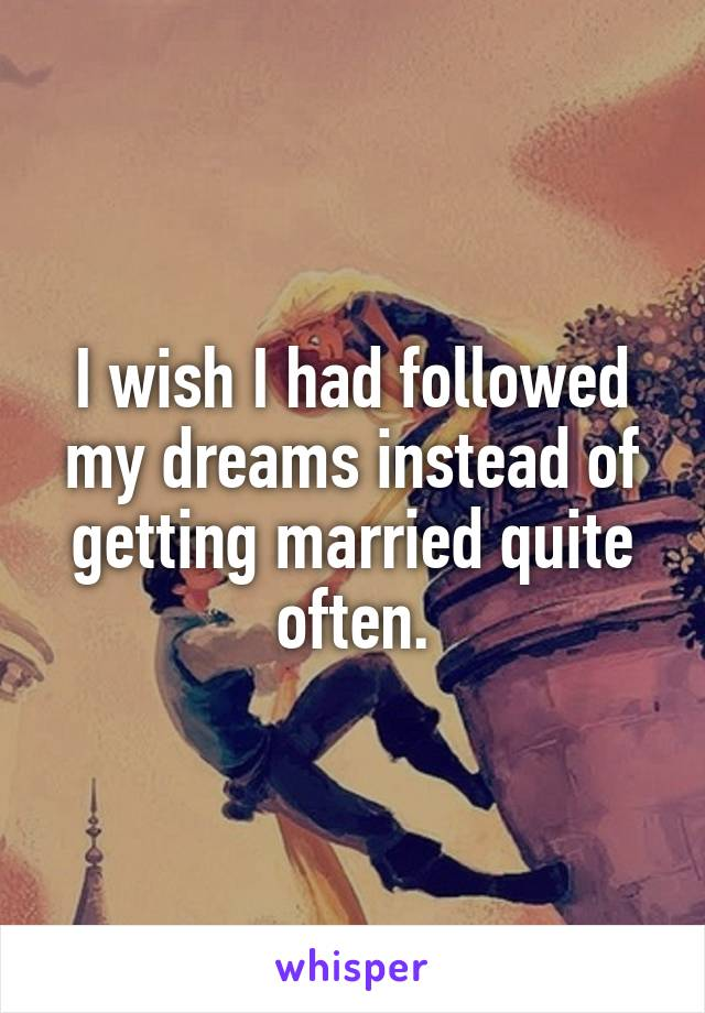 I wish I had followed my dreams instead of getting married quite often.