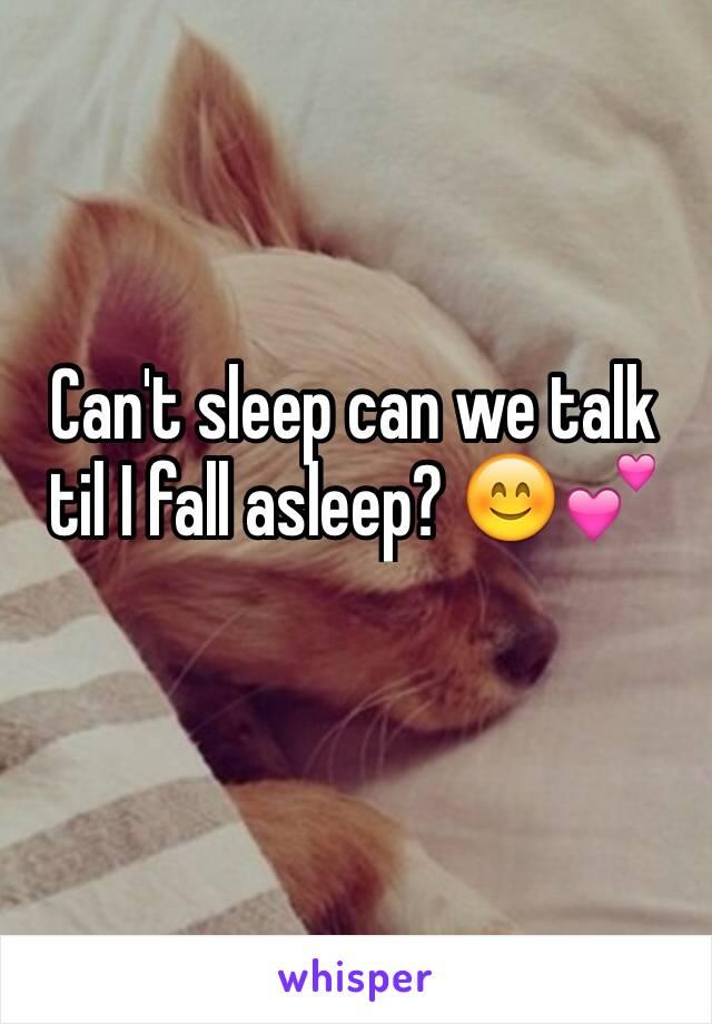 Can't sleep can we talk til I fall asleep? 😊💕