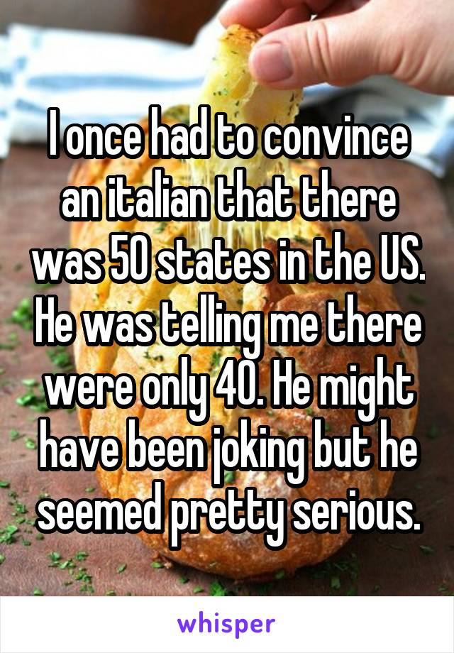 I once had to convince an italian that there was 50 states in the US. He was telling me there were only 40. He might have been joking but he seemed pretty serious.