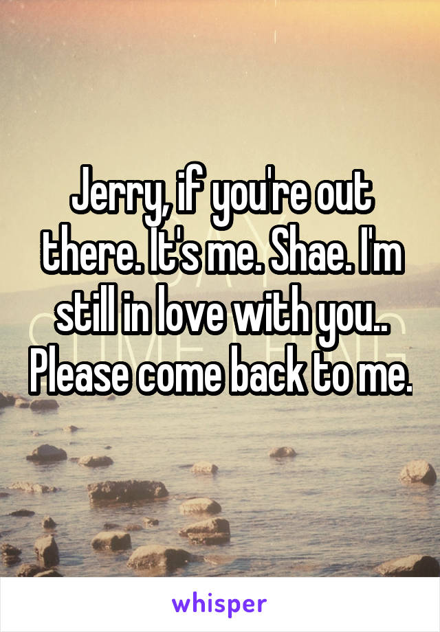 Jerry, if you're out there. It's me. Shae. I'm still in love with you.. Please come back to me.